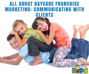 All About Daycare Franchise Marketing: Communicating with Clients