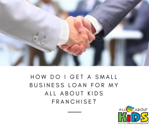How Do I Get a Small Business Loan for My All About Kids Franchise?